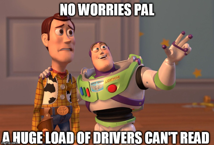 X, X Everywhere Meme | NO WORRIES PAL A HUGE LOAD OF DRIVERS CAN'T READ | image tagged in memes,x x everywhere | made w/ Imgflip meme maker