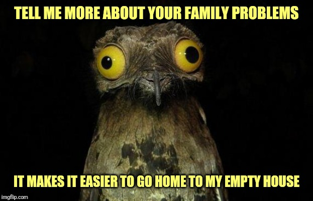 Weird Stuff I Do Potoo | TELL ME MORE ABOUT YOUR FAMILY PROBLEMS IT MAKES IT EASIER TO GO HOME TO MY EMPTY HOUSE | image tagged in memes,weird stuff i do potoo,forever alone | made w/ Imgflip meme maker