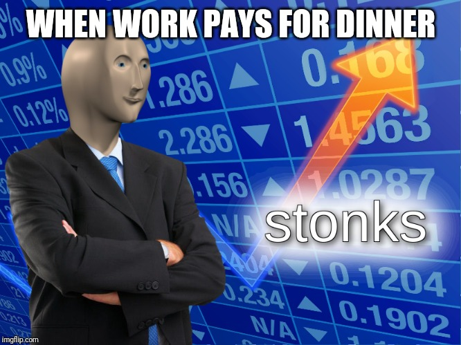 stonks | WHEN WORK PAYS FOR DINNER | image tagged in stonks | made w/ Imgflip meme maker