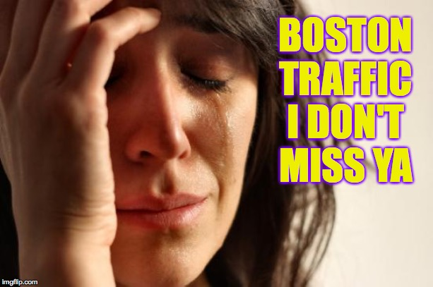 First World Problems Meme | BOSTON TRAFFIC I DON'T MISS YA | image tagged in memes,first world problems | made w/ Imgflip meme maker