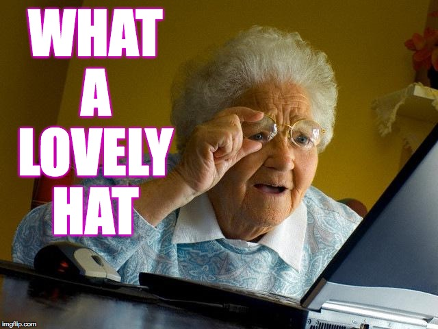 Grandma Finds The Internet Meme | WHAT A LOVELY HAT | image tagged in memes,grandma finds the internet | made w/ Imgflip meme maker