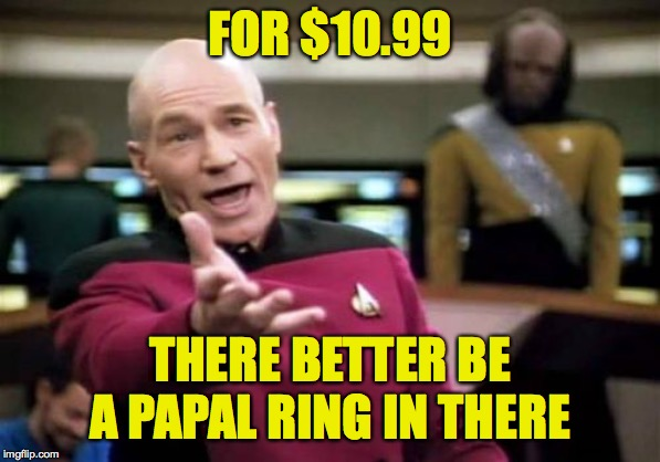 Picard Wtf Meme | FOR $10.99 THERE BETTER BE A PAPAL RING IN THERE | image tagged in memes,picard wtf | made w/ Imgflip meme maker
