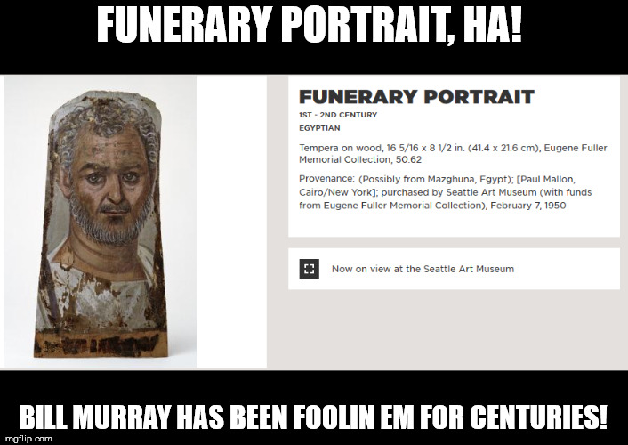 Immortal in more ways than one... | FUNERARY PORTRAIT, HA! BILL MURRAY HAS BEEN FOOLIN EM FOR CENTURIES! | image tagged in bill murray,history,immortal | made w/ Imgflip meme maker