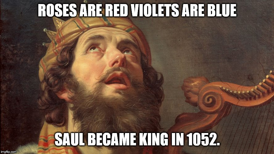 BC | ROSES ARE RED VIOLETS ARE BLUE SAUL BECAME KING IN 1052. | image tagged in king david psalms,israel,king saul,roses are red violets are are blue | made w/ Imgflip meme maker