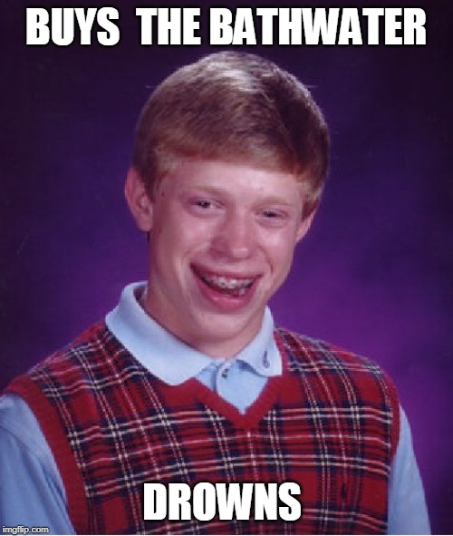 Bad Luck Brian Meme | BUYS  THE BATHWATER DROWNS | image tagged in memes,bad luck brian | made w/ Imgflip meme maker