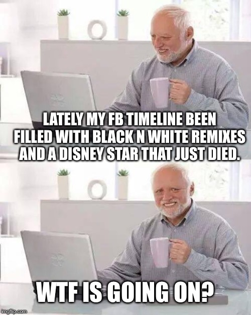 Hide the Pain Harold Meme | LATELY MY FB TIMELINE BEEN FILLED WITH BLACK N WHITE REMIXES AND A DISNEY STAR THAT JUST DIED. WTF IS GOING ON? | image tagged in memes,hide the pain harold | made w/ Imgflip meme maker