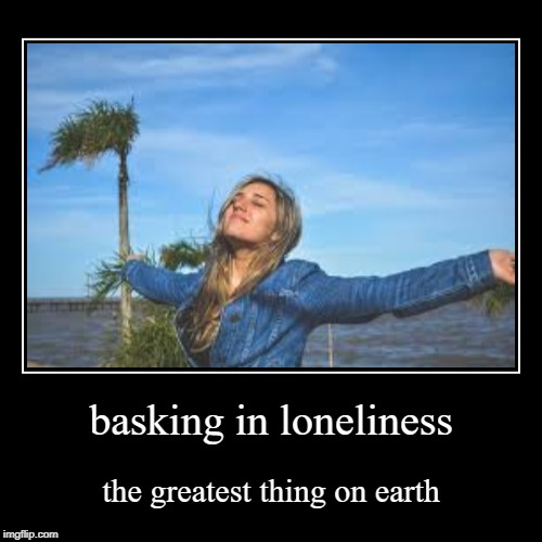 It's all I do at least.. | basking in loneliness | the greatest thing on earth | image tagged in funny,demotivationals,lonely,sad | made w/ Imgflip demotivational maker
