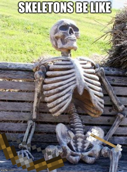 Waiting Skeleton Meme | SKELETONS BE LIKE | image tagged in memes,waiting skeleton | made w/ Imgflip meme maker