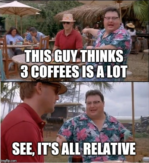See Nobody Cares Meme | THIS GUY THINKS 3 COFFEES IS A LOT SEE, IT'S ALL RELATIVE | image tagged in memes,see nobody cares | made w/ Imgflip meme maker