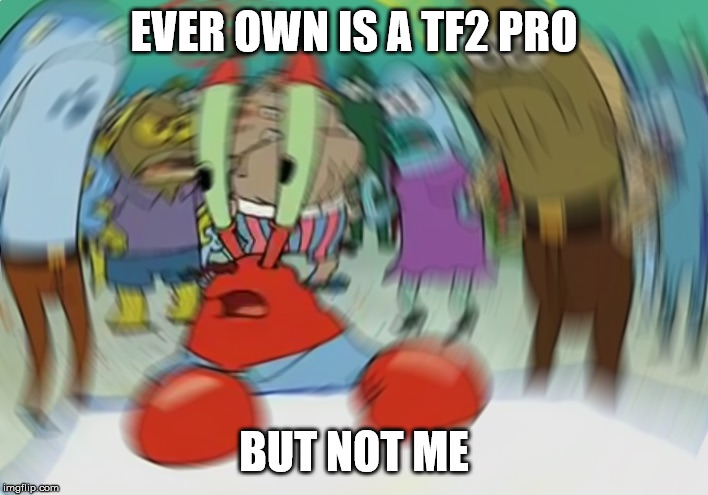 Mr Krabs Blur Meme Meme | EVER OWN IS A TF2 PRO BUT NOT ME | image tagged in memes,mr krabs blur meme | made w/ Imgflip meme maker