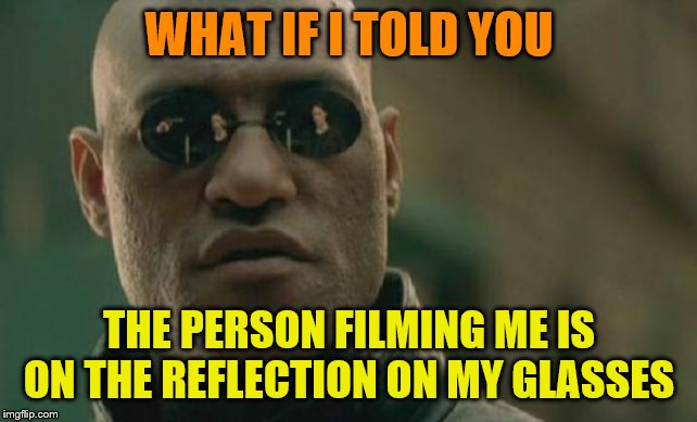 Matrix Morpheus Meme | WHAT IF I TOLD YOU THE PERSON FILMING ME IS ON THE REFLECTION ON MY GLASSES | image tagged in memes,matrix morpheus | made w/ Imgflip meme maker