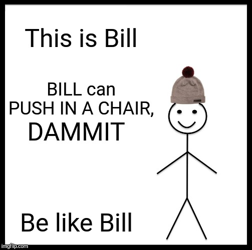 Be Like Bill Meme | This is Bill BILL can PUSH IN A CHAIR, DAMMIT Be like Bill | image tagged in memes,be like bill | made w/ Imgflip meme maker