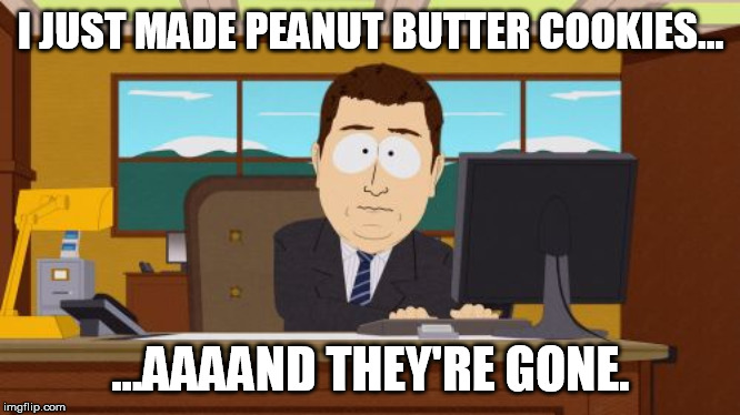 Aaaaand Its Gone Meme | I JUST MADE PEANUT BUTTER COOKIES... ...AAAAND THEY'RE GONE. | image tagged in memes,aaaaand its gone | made w/ Imgflip meme maker