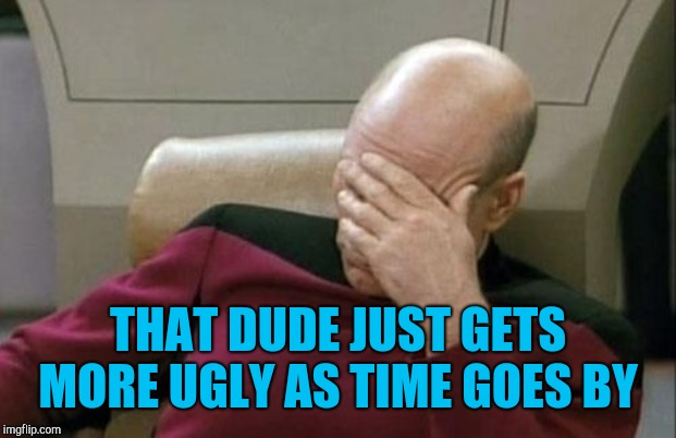 Captain Picard Facepalm Meme | THAT DUDE JUST GETS MORE UGLY AS TIME GOES BY | image tagged in memes,captain picard facepalm | made w/ Imgflip meme maker