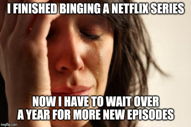 First World Problems Meme | I FINISHED BINGING A NETFLIX SERIES NOW I HAVE TO WAIT OVER A YEAR FOR MORE NEW EPISODES | image tagged in memes,first world problems | made w/ Imgflip meme maker