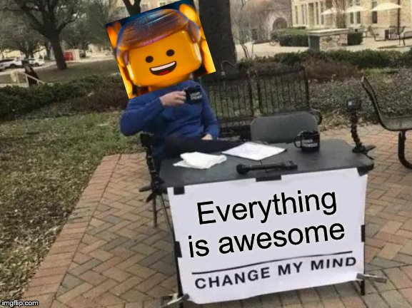 Change My Mind Meme | Everything is awesome | image tagged in memes,change my mind,everything,is,awesome | made w/ Imgflip meme maker