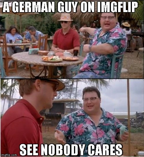 See Nobody Cares Meme | A GERMAN GUY ON IMGFLIP SEE NOBODY CARES | image tagged in memes,see nobody cares | made w/ Imgflip meme maker