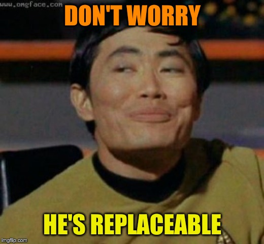 sulu | DON'T WORRY HE'S REPLACEABLE | image tagged in sulu | made w/ Imgflip meme maker