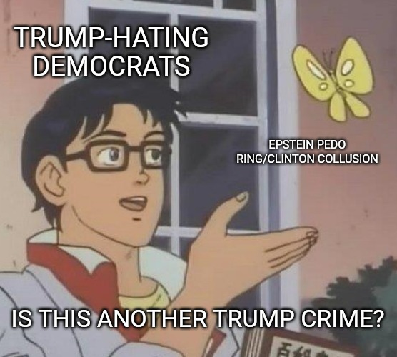 When Democrats accuse someone else of something, they're usually the guilty ones. | TRUMP-HATING DEMOCRATS EPSTEIN PEDO RING/CLINTON COLLUSION IS THIS ANOTHER TRUMP CRIME? | image tagged in memes,is this a pigeon | made w/ Imgflip meme maker