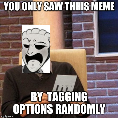 Scp 035 Disapproves | YOU ONLY SAW THHIS MEME BY  TAGGING OPTIONS RANDOMLY | image tagged in memes,maury lie detector | made w/ Imgflip meme maker