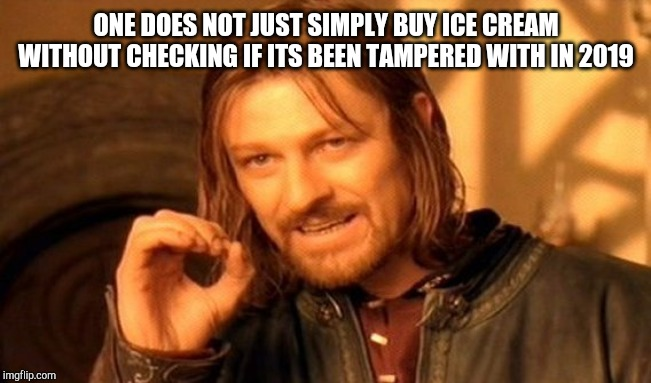 One Does Not Simply Meme | ONE DOES NOT JUST SIMPLY BUY ICE CREAM WITHOUT CHECKING IF ITS BEEN TAMPERED WITH IN 2019 | image tagged in memes,one does not simply | made w/ Imgflip meme maker