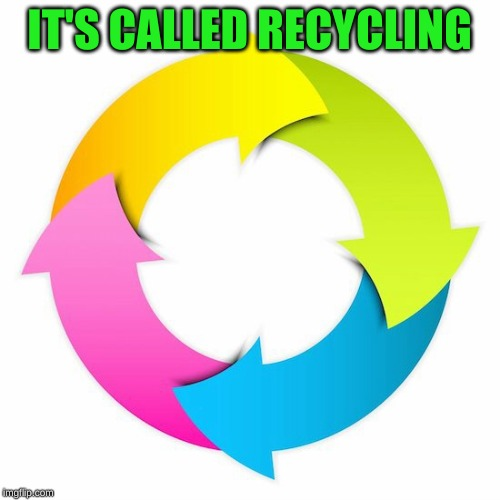 Cycle | IT'S CALLED RECYCLING | image tagged in cycle | made w/ Imgflip meme maker