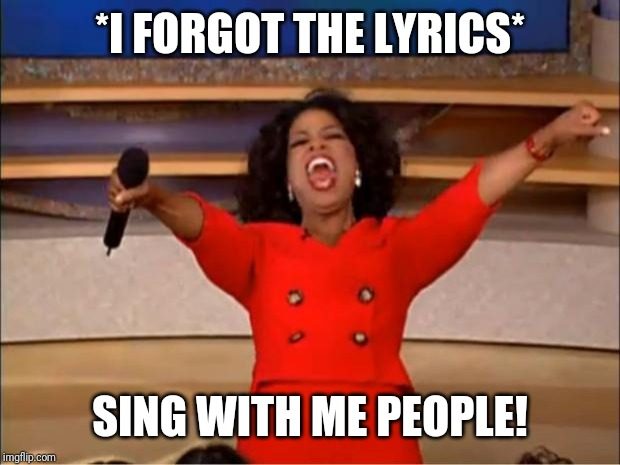 Oprah You Get A | *I FORGOT THE LYRICS* SING WITH ME PEOPLE! | image tagged in memes,oprah you get a | made w/ Imgflip meme maker