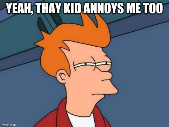 Futurama Fry Meme | YEAH, THAY KID ANNOYS ME TOO | image tagged in memes,futurama fry | made w/ Imgflip meme maker