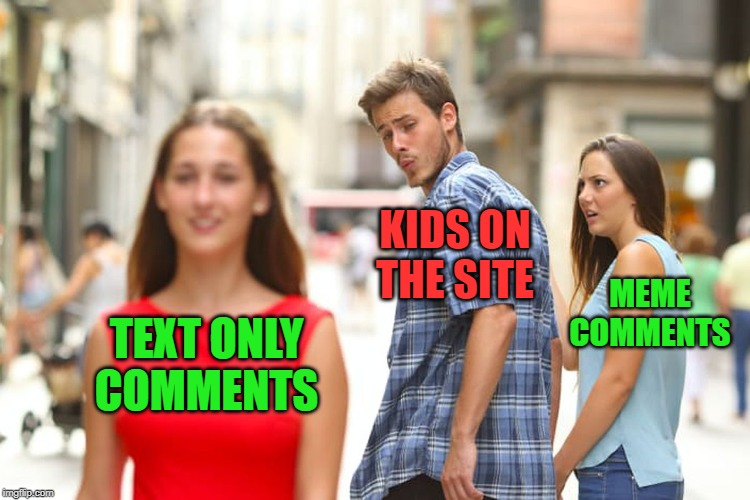 Distracted Boyfriend Meme | TEXT ONLY COMMENTS KIDS ON THE SITE MEME COMMENTS | image tagged in memes,distracted boyfriend | made w/ Imgflip meme maker