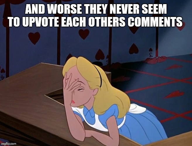 Alice in Wonderland Face Palm Facepalm | AND WORSE THEY NEVER SEEM TO UPVOTE EACH OTHERS COMMENTS | image tagged in alice in wonderland face palm facepalm | made w/ Imgflip meme maker