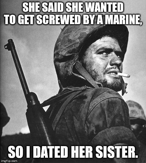 Grunt Logic |  SHE SAID SHE WANTED TO GET SCREWED BY A MARINE, SO I DATED HER SISTER. | image tagged in us marine smokin a stoughie,screwed,usmc,sisters | made w/ Imgflip meme maker