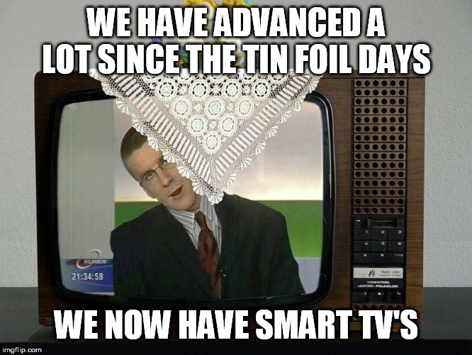 Smart TV | WE HAVE ADVANCED A LOT SINCE THE TIN FOIL DAYS WE NOW HAVE SMART TV'S | image tagged in smart tv | made w/ Imgflip meme maker