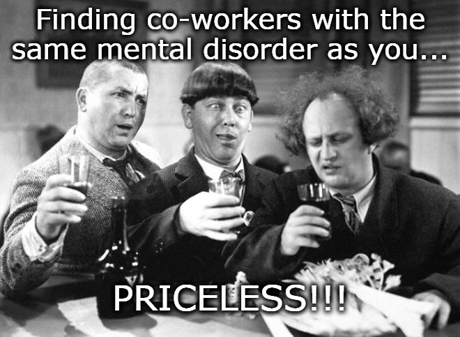 Finding co-workers with the same mental disorder as you... PRICELESS!!! | image tagged in the three stooges,dark humor,co-workers,fun at work | made w/ Imgflip meme maker