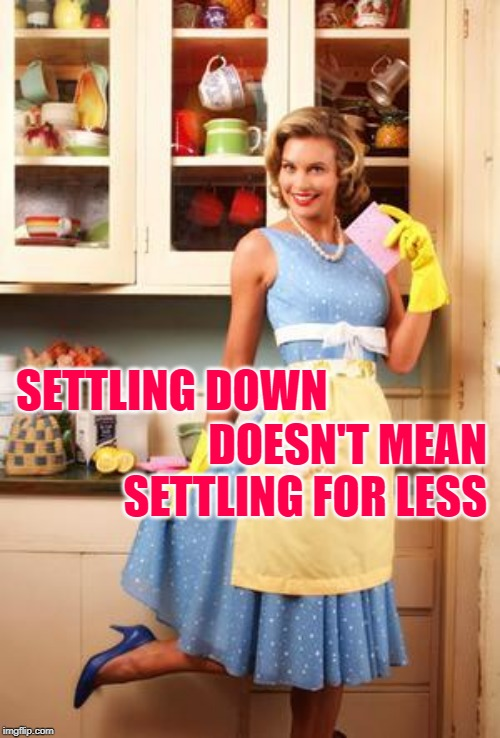 Sassy Housewife Standards | SETTLING DOWN DOESN'T MEAN SETTLING FOR LESS | image tagged in happy house wife,marriage,getting married,couples,relationships,strong women | made w/ Imgflip meme maker