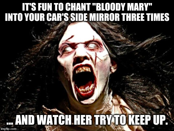 "IT'S FUN TO CHANT ""BLOODY MARY"" INTO YOUR CAR'S SIDE MIRROR THREE TIMES ... AND WATCH HER TRY TO KEEP UP. 