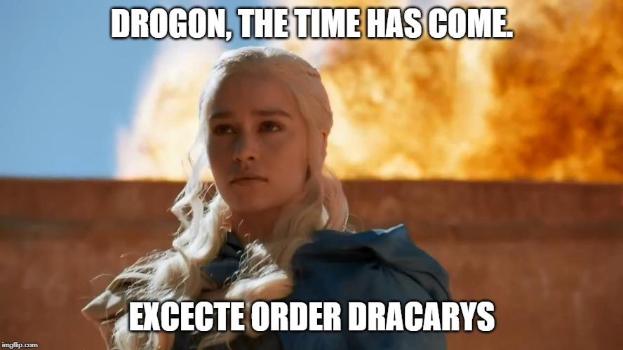 DROGON, THE TIME HAS COME. EXCECTE ORDER DRACARYS | image tagged in daenerys targaryen fire | made w/ Imgflip meme maker