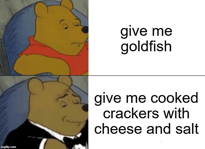 Tuxedo Winnie The Pooh Meme | give me goldfish give me cooked crackers with cheese and salt | image tagged in memes,tuxedo winnie the pooh | made w/ Imgflip meme maker