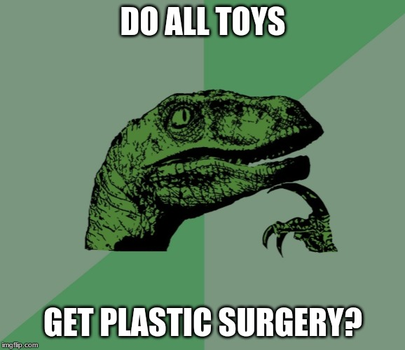 DO ALL TOYS GET PLASTIC SURGERY? | image tagged in dino think dinossauro pensador | made w/ Imgflip meme maker
