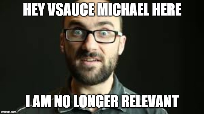 Hey VSauce Michael Here | HEY VSAUCE MICHAEL HERE I AM NO LONGER RELEVANT | image tagged in hey vsauce michael here | made w/ Imgflip meme maker