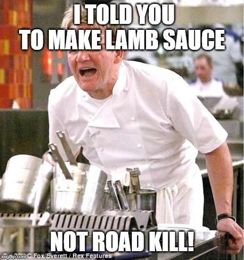 Chef Gordon Ramsay Meme | I TOLD YOU TO MAKE LAMB SAUCE NOT ROAD KILL! | image tagged in memes,chef gordon ramsay | made w/ Imgflip meme maker
