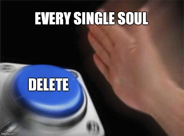 EVERY SINGLE SOUL DELETE | image tagged in memes,blank nut button | made w/ Imgflip meme maker