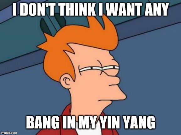 From some country song. Not even sure which one, but sounds suspicious. | I DON'T THINK I WANT ANY BANG IN MY YIN YANG | image tagged in futurama fry,funny memes,bang,country music,election 2020 | made w/ Imgflip meme maker