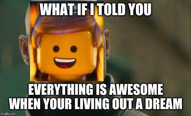 WHAT IF I TOLD YOU EVERYTHING IS AWESOME WHEN YOUR LIVING OUT A DREAM | image tagged in memes,matrix morpheus | made w/ Imgflip meme maker