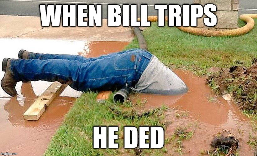 MUDDY DEATH PORTAL |  WHEN BILL TRIPS; HE DED | image tagged in plumber | made w/ Imgflip meme maker