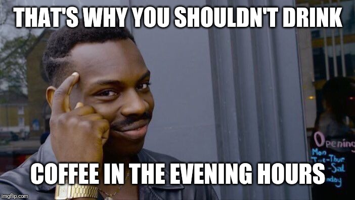Roll Safe Think About It Meme | THAT'S WHY YOU SHOULDN'T DRINK COFFEE IN THE EVENING HOURS | image tagged in memes,roll safe think about it | made w/ Imgflip meme maker