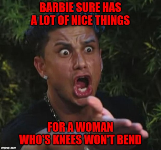 And if she's so popular, why do you have to buy all her friends? | BARBIE SURE HAS A LOT OF NICE THINGS FOR A WOMAN WHO'S KNEES WON'T BEND | image tagged in memes,dj pauly d,barbie,funny,suspicious | made w/ Imgflip meme maker