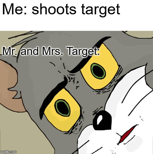 Unsettled Tom |  Me: shoots target; Mr. and Mrs. Target: | image tagged in memes,unsettled tom | made w/ Imgflip meme maker