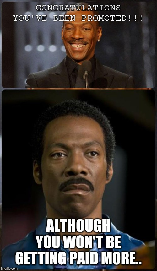 EDDIE MURPHY HAPPY MAD | CONGRATULATIONS YOU'VE BEEN PROMOTED!!! ALTHOUGH YOU WON'T BE GETTING PAID MORE.. | image tagged in eddie murphy happy mad | made w/ Imgflip meme maker