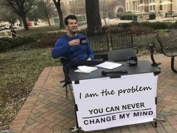 Change My Mind Meme | I am the problem YOU CAN NEVER | image tagged in memes,change my mind | made w/ Imgflip meme maker