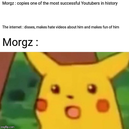 Morgz needs to be stopped. Honestly. |  Morgz : copies one of the most successful Youtubers in history; The internet : disses, makes hate videos about him and makes fun of him; Morgz : | image tagged in memes,surprised pikachu,morgz,mr beast,youtube | made w/ Imgflip meme maker